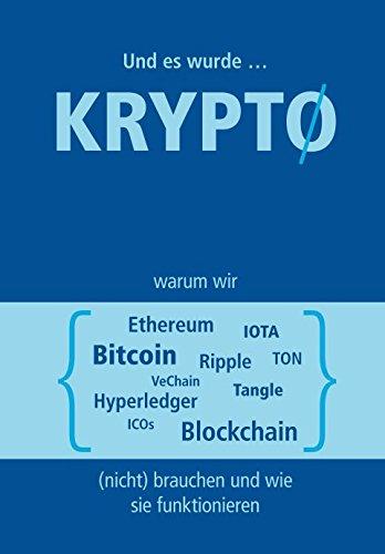 Und es wurde Krypto: Warum wir Bitcoin, Ethereum, Ripple, TON, Blockchain, VeChain, IOTA, Tangle, Hyperledger & ICOs (nicht) brauchen und wie sie funktionieren