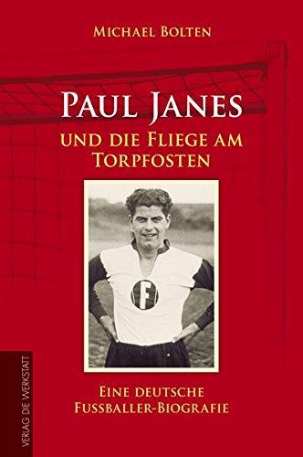 Paul Janes und die Fliege am Torpfosten: Eine deutsche Fußballer-Biografie