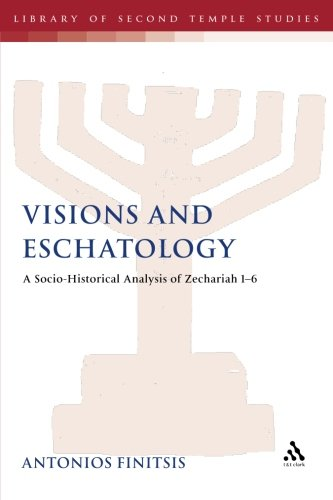 Visions and Eschatology: A Socio-Historical Analysis Of Zechariah 1-6 (Library of Second Temple Studies)