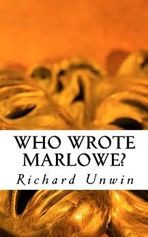Who Wrote Marlowe?: Christopher Marlowe Exposed by [Unwin, Richard]