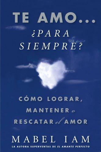 Te amo... ¿para siempre? (I Love You. Now What?): Cómo lograr, mantener o rescatar el amor (Atria Espanol)