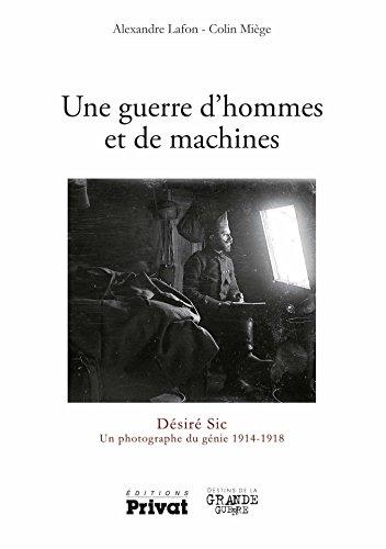 Une guerre d'hommes et de machines: Désiré Sic Un photographe 1914-1918