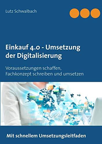Einkauf 4.0 - Umsetzung der Digitalisierung: Voraussetzungen schaffen, Fachkonzept schreiben und praxisgerecht umsetzen