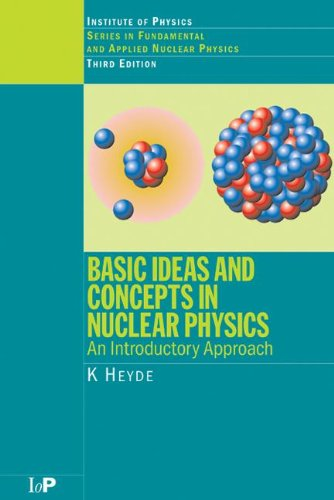 Basic Ideas and Concepts in Nuclear Physics: An Introductory Approach, Third Edition (Series in Fundamental and Appl) por K. Heyde