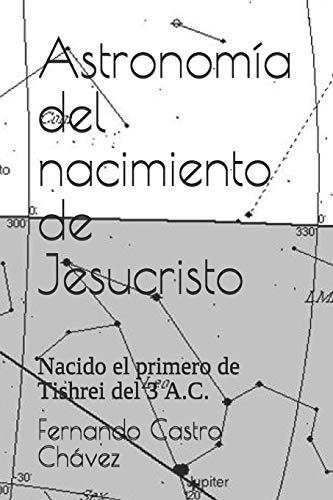 Astronomía del nacimiento de Jesucristo: Nacido el primero de Tishrei del 3 A.C. por Fernando Castro Chávez