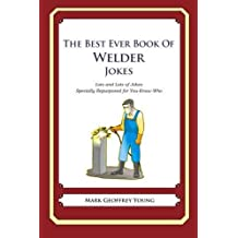The Best Ever Book of Welder Jokes: Lots and Lots of Jokes Specially Repurposed for You-Know-Who by Mark Geoffrey Young (2012-06-04)