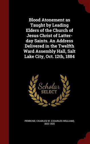 Blood Atonement as Taught by Leading Elders of the Church of Jesus Christ of Latter-day Saints. An Address Delivered in the Twelfth Ward Assembly Hall, Salt Lake City, Oct. 12th, 1884