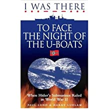 [( I Was There to Face the Night of the U-Boats: When Hitler's Submarines Ruled in World War II )] [by: Paul Lund] [Mar-2012]