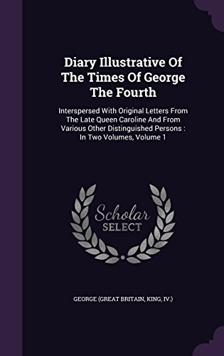 Diary Illustrative Of The Times Of George The Fourth: Interspersed With Original Letters From The Late Queen Caroline And From Various Other Distinguished Persons : In Two Volumes, Volume 1