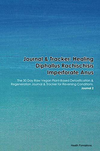 Journal & Tracker: Healing Diphallus Rachischisis Imperforate Anus: The 30 Day Raw Vegan Plant-Based Detoxification & Regeneration Journal & Tracker for Reversing Conditions. Journal 2
