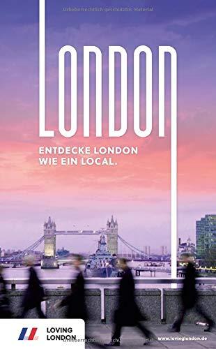London Reiseführer: Entdecke London wie ein Local! Inkl. Insider-Tipps 2019, U-Bahn-Karte, Events & Touren und kostenloser App