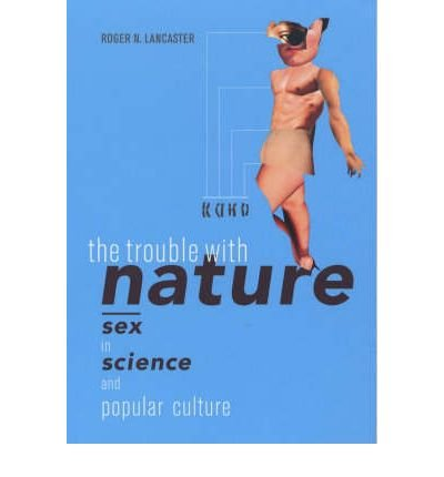[( The Trouble with Nature: Sex in Science and Popular Culture )] [by: Roger N. Lancaster] [May-2003]