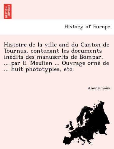 Histoire de La Ville and Du Canton de Tournus, Contenant Les Documents Ine Dits Des Manuscrits de Bompar, ... Par E. Meulien ... Ouvrage Orne de ... Huit Phototypies, Etc.