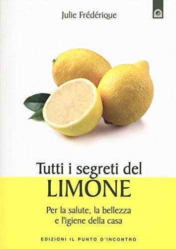 Tutti i segreti del limone. Per la salute, la bellezza e l'igiene della casa