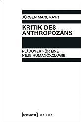 Kritik des Anthropozäns: Plädoyer für eine neue Humanökologie (X-Texte zu Kultur und Gesellschaft)