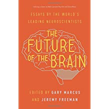 Future of the Brain: Essays by the World's Leading Neuroscientists. Including a Chapter by Nobel Laureates May-Britt Moser and Edvard Moser