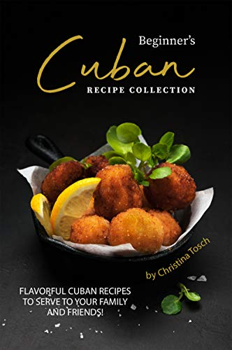 Beginner's Cuban Recipe Collection: Flavorful Cuban Recipes to Serve to Your Family and Friends! (English Edition)