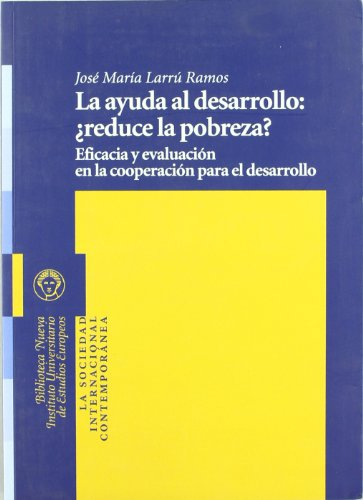 La ayuda al desarrollo : ¿reduce la pobreza? : eficacia y evaluación en la cooperación para el desarrollo por José María Larrú Ramos
