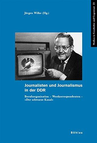 Journalisten und Journalismus in der DDR: Berufsorganisation - Westkorrespondenten - »Der Schwarze Kanal« (Medien in Geschichte und Gegenwart, Band 23)