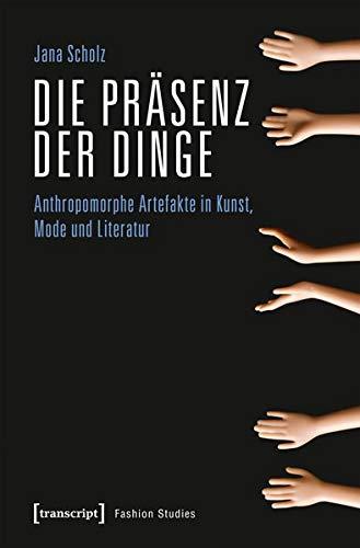 Die Präsenz der Dinge: Anthropomorphe Artefakte in Kunst, Mode und Literatur (Fashion Studies, Bd. Nr. 8)