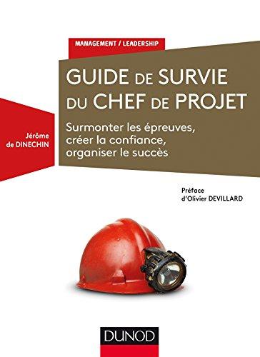 Guide de survie du chef de projet - Surmonter les épreuves, créer la confiance, organiser le succès