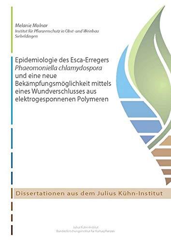 Epidemiologie des Esca-Erregers Phaeomoniella chlamydospora und eine neue Bekämpfungsmöglichkeit mittels eines Wundverschlusses aus elektrogesponnenen ... (Dissertationen aus dem Julius Kühn-Institut)