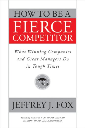 How to Be a Fierce Competitor: What Winning Companies and Great Managers Do in Tough