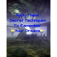 Apply These Secret Techniques To Remember Your Dreams: Your Dreams (English Edition)