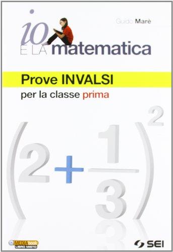 Io e la matematica. Prove INVALSI per la classe prima. Per la Scuola media
