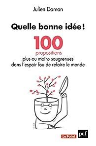Quelle bonne idée ! 100 propositions plus ou moins saugrenues dans l\'espoir fou de refaire le monde par Julien Damon