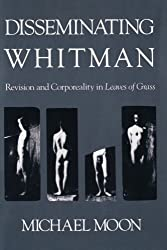Disseminating Whitman: Revision and Corporeality in Leaves of Grass by Michael Moon (1993-01-01)