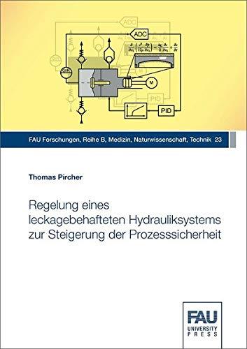 Regelung eines leckagebehafteten Hydrauliksystems zur Steigerung der Prozesssicherheit (FAU Forschungen : Reihe B / Medizin, Naturwissenschaften, Technik)