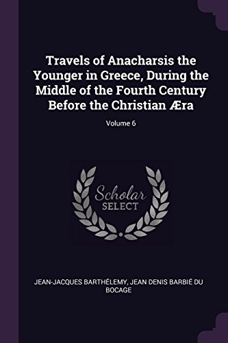 Travels of Anacharsis the Younger in Greece, During the Middle of the Fourth Century Before the Christian Æra; Volume 6 (Barbie Antik)