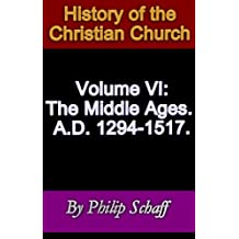 History of the Christian Church, Volume VI: The Middle Ages. A.D. 1294-1517. (English Edition)