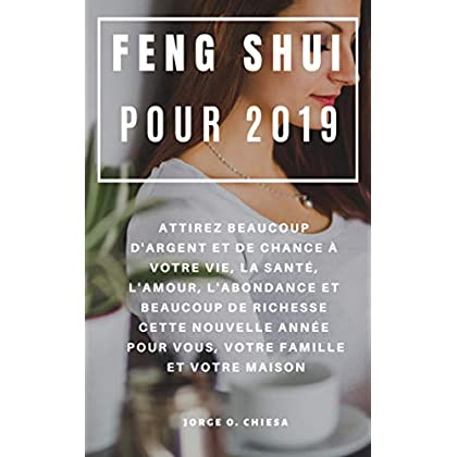 Feng Shui Pour 2019 : Attirez Beaucoup D'argent et de Chance à Votre Vie, La Santé, L'amour, L'abondance et Beaucoup de Richesse Cette Nouvelle Année Pour Vous, Votre Famille et Votre Maison