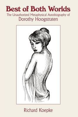 [Best of Both Worlds: The Unauthorized Metaphysical Autobiography of Dorothy Hoogstraten] (By: Richard Koepke) [published: October, 2009]