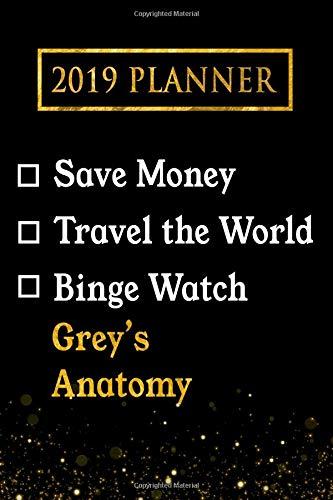 2019 Planner: Save Money, Travel The World, Binge Watch Grey's Anatomy: Grey's Anatomy 2019 Planner