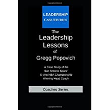 The Leadership Lessons of Gregg Popovich: A Case Study on the San Antonio Spurs' 5-time NBA Championship Winning Head Coach