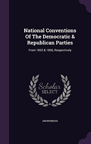 National Conventions Of The Democratic & Republican Parties: From 1832 & 1856, Respectively