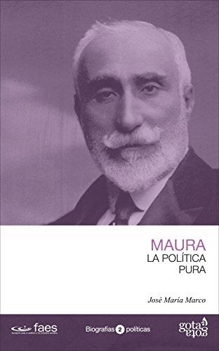 Antonio Maura. La política pura por José María Marco Tobarra
