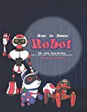 How to Draw Robot: The Easy Step-by-Step Guide to Draw Robots - The Best Book for Drawing Robots