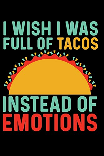 I Wish I Was Full of Tacos Instead of Emotions: A Journal for the Emotional, Creative, Sensitive and Hungry