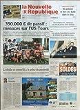 NOUVELLE REPUBLIQUE (LA) N? 19217 du 15-01-2008 COMMISSARIAT DE TOURS - UN POLICIER SE TIRE UNE BALLE DANS LA TETE - RUGBY - 350 000+? DE PASSIF MENACES SUR L'US TOURS - EXCLUSIF - A L'ISSUE DE LA SAISON PASSEE LE CLUB DU BOULEVARD TONNELLE ACCUSAIT UN DEFICIT ABYSSAL - SANS L'AIDE DE NOUVEAUX PARTENAIRES ET DES COLLECTIVITES SON AVENIR EN FEDERALE 1 S'ANNONCE COMPROMIS MALGRE DE BONS RESULTATS SPORTIFS - LA DROITE SE CONVERTIT A LA POLICE DE PROXIMITE - EDITORIAL - HIRONDELLES PAR DENIS DAUM......