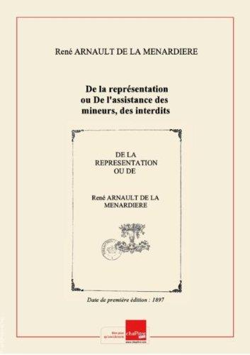 De la représentation ou De l'assistance des mineurs, des interdits, des prodigues, des aliénés et des femmes mariées dans les instances : thèse pour le doctorat, soutenue le 16 juin 1897... / par René Arnault de La Ménardière,... ; Université de Poitiers, Faculté de droit [Edition de 1897] par René Arnault de La Ménardière