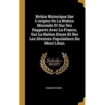 Notice Historique Sur l'Origine de la Nation Maronite Et Sur Ses Rapports Avec La France, Sur La Nation Druze Et Sur Les Diverses Populations Du Mont Liban