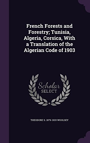 French Forests and Forestry; Tunisia, Algeria, Corsica, With a Translation of the Algerian Code of 1903