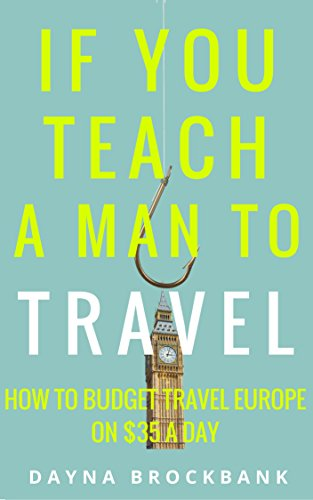 If You Teach a Man To Travel: How to Budget Travel Europe on $35 a Day (English Edition)