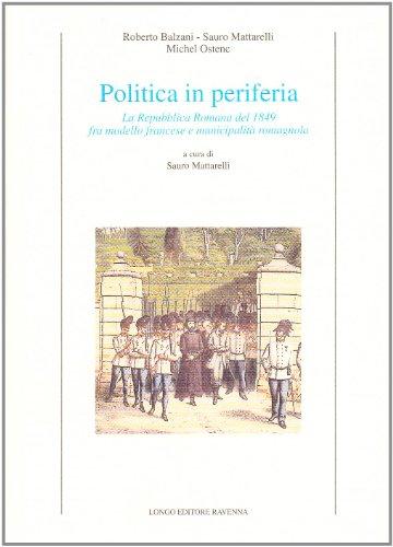 Politica in periferia. La Repubblica romana del 1849 fra modello francese e municipalit romagnola