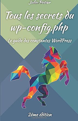 Tous les secrets du wp-config.php: Le guide des constantes WordPress par Julio Potier