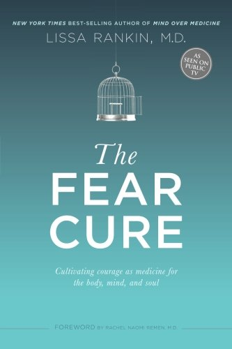 The Fear Cure: Cultivating Courage as Medicine for the Body, Mind, and Soul por Lissa Rankin M. D.